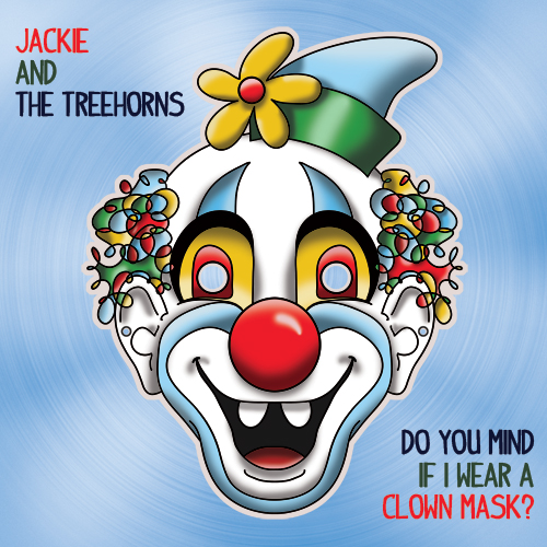 Do You Mind If I Wear A Clown Mask?  by Jackie and The Treehorns (Design by Bruce Scallon)